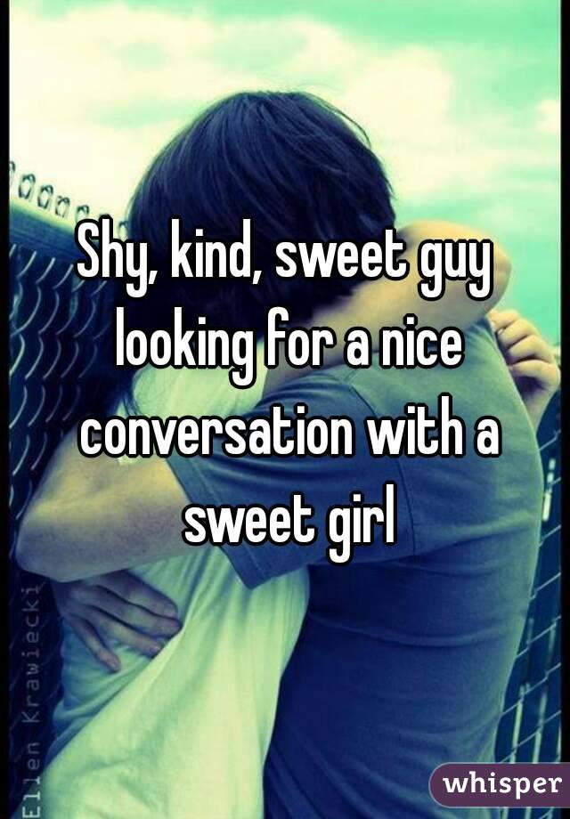 Shy, kind, sweet guy looking for a nice conversation with a sweet girl