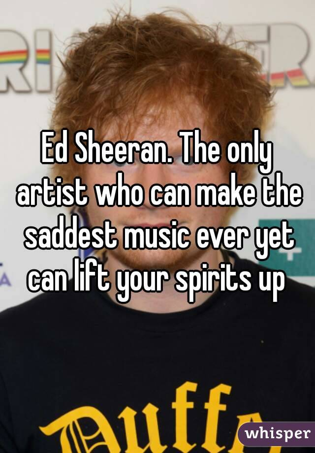 Ed Sheeran. The only artist who can make the saddest music ever yet can lift your spirits up
