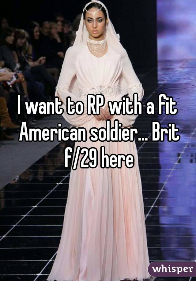 I want to RP with a fit American soldier... Brit f/29 here