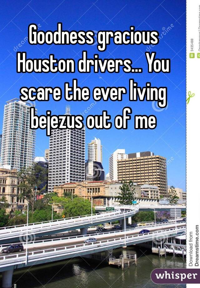 Goodness gracious Houston drivers... You scare the ever living bejezus out of me