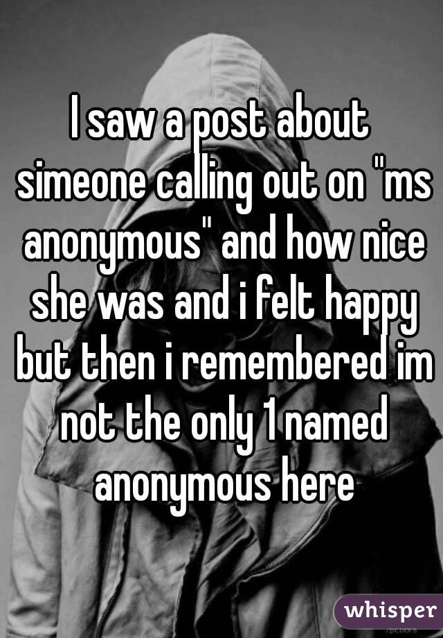 "I saw a post about simeone calling out on ""ms anonymous"" and how nice she was and i felt happy but then i remembered im not the only 1 named anonymous here"