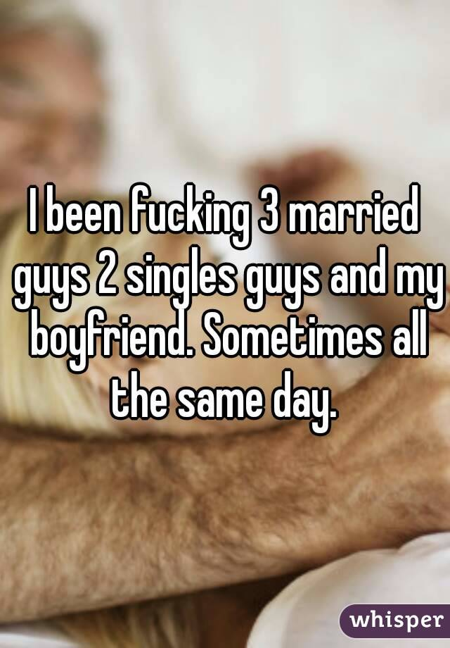 I been fucking 3 married guys 2 singles guys and my boyfriend. Sometimes all the same day.