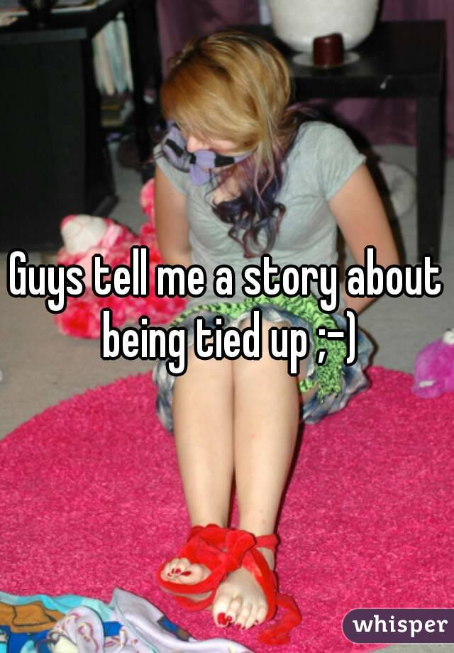 Guys tell me a story about being tied up ;-)