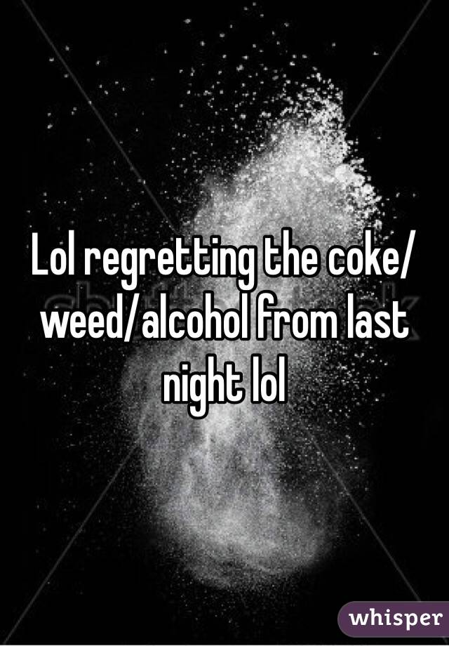 Lol regretting the coke/weed/alcohol from last night lol