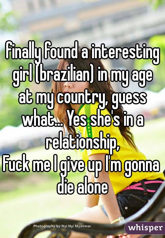 finally found a interesting girl (brazilian) in my age at my country, guess what... Yes she's in a relationship, Fuck me I give up I'm gonna die alone