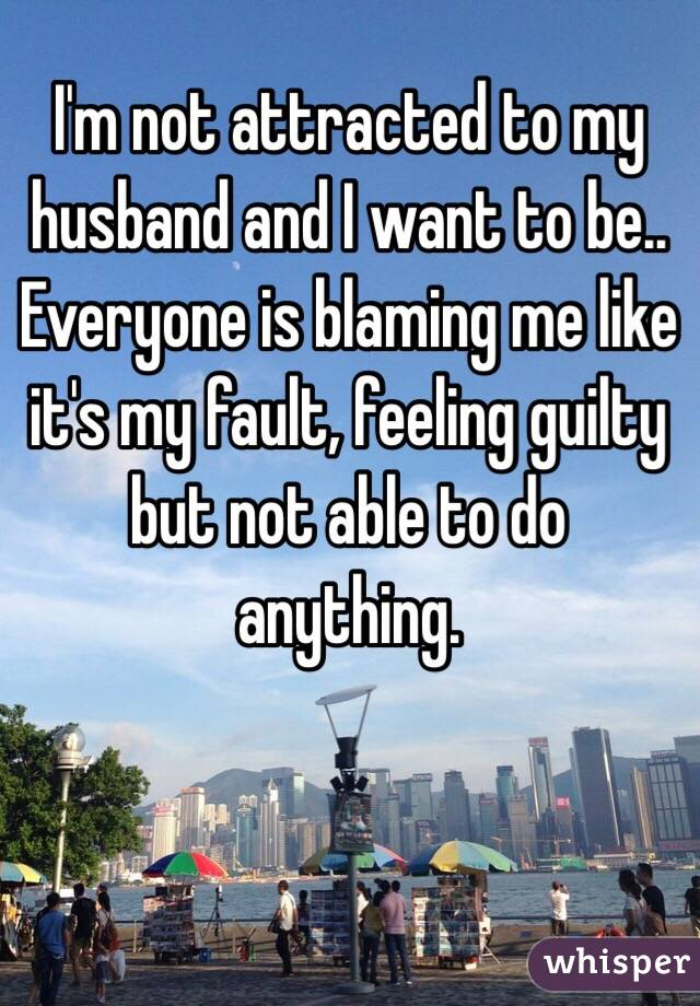 I'm not attracted to my husband and I want to be.. Everyone is blaming me like it's my fault, feeling guilty but not able to do anything.