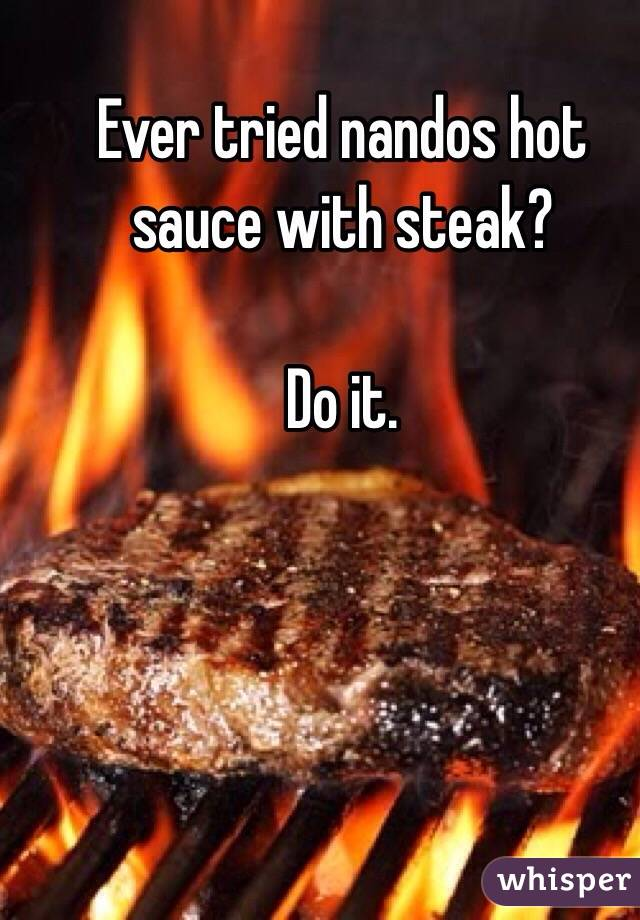 Ever tried nandos hot sauce with steak?   Do it.