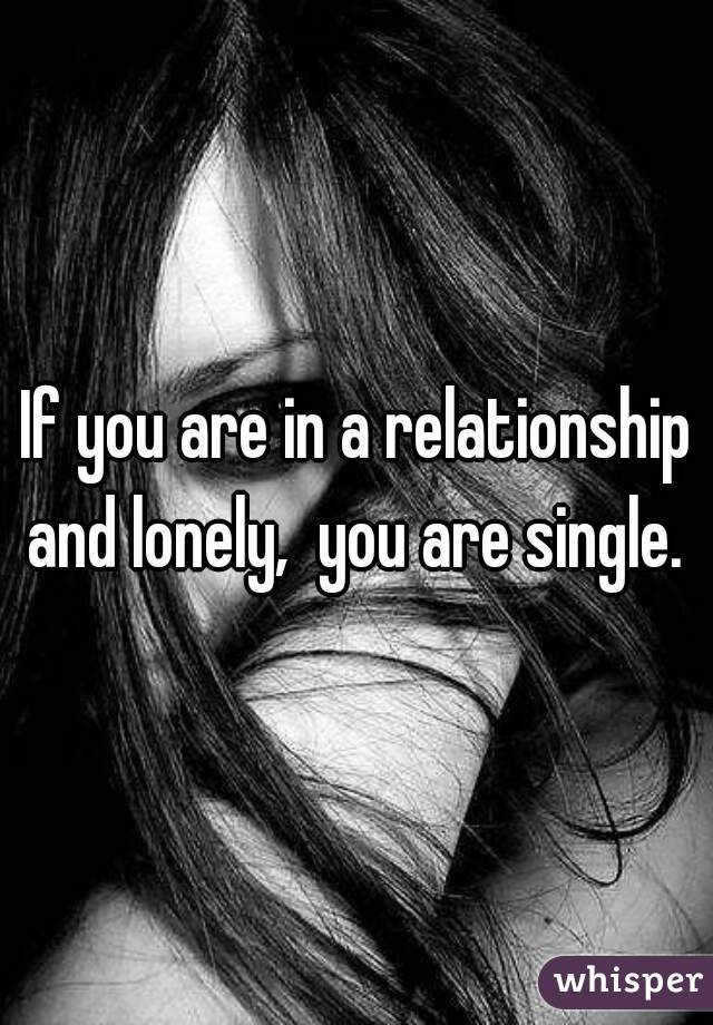 If you are in a relationship and lonely,  you are single.