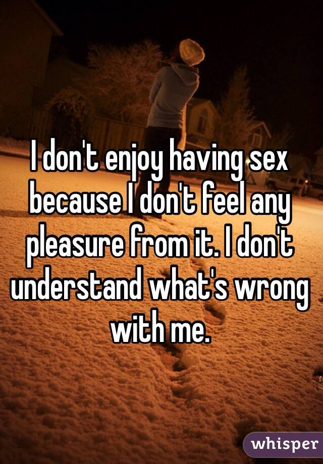 I don't enjoy having sex because I don't feel any pleasure from it. I don't understand what's wrong with me.