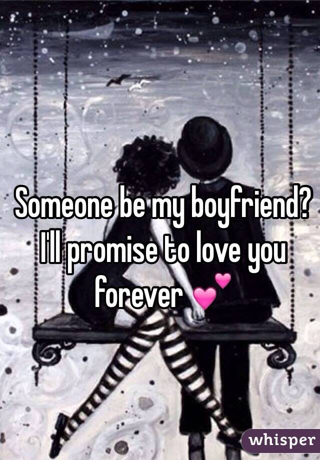 Someone be my boyfriend? I'll promise to love you forever 💕