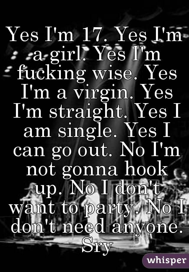 Yes I'm 17. Yes I'm a girl. Yes I'm fucking wise. Yes I'm a virgin. Yes I'm straight. Yes I am single. Yes I can go out. No I'm not gonna hook up. No I don't want to party. No I don't need anyone. Sry