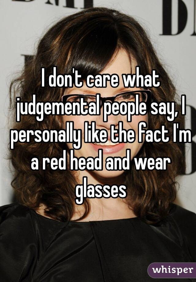 I don't care what judgemental people say, I personally like the fact I'm a red head and wear glasses