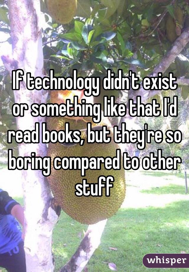 If technology didn't exist or something like that I'd read books, but they're so boring compared to other stuff