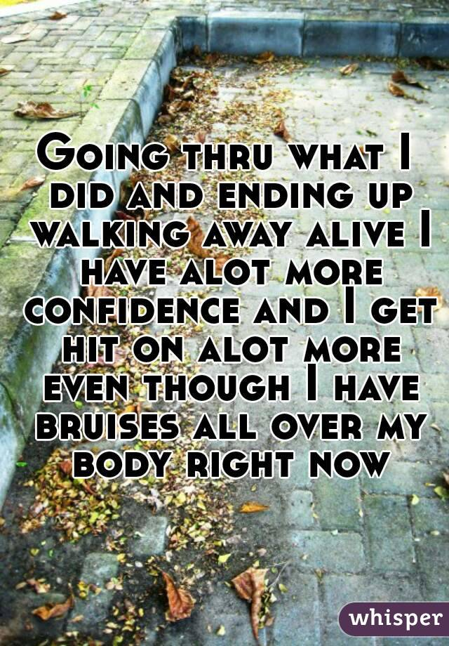 Going thru what I did and ending up walking away alive I have alot more confidence and I get hit on alot more even though I have bruises all over my body right now