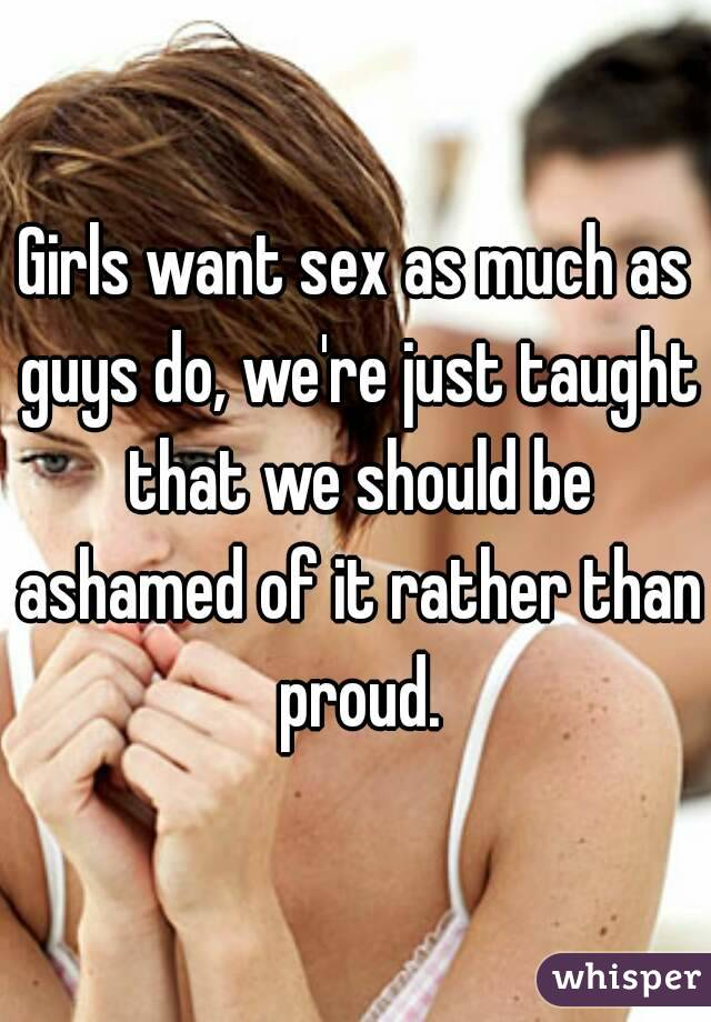 Girls want sex as much as guys do, we're just taught that we should be ashamed of it rather than proud.