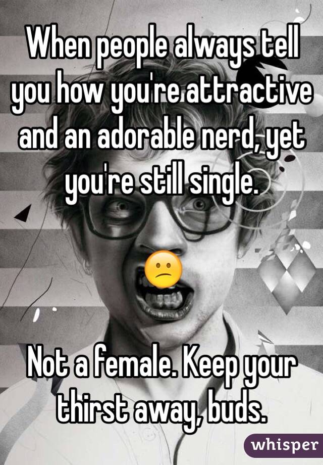 When people always tell you how you're attractive and an adorable nerd, yet you're still single.  😕  Not a female. Keep your thirst away, buds.