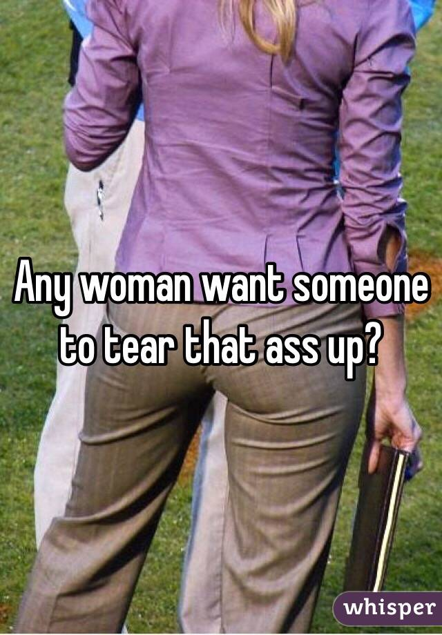 Any woman want someone to tear that ass up?