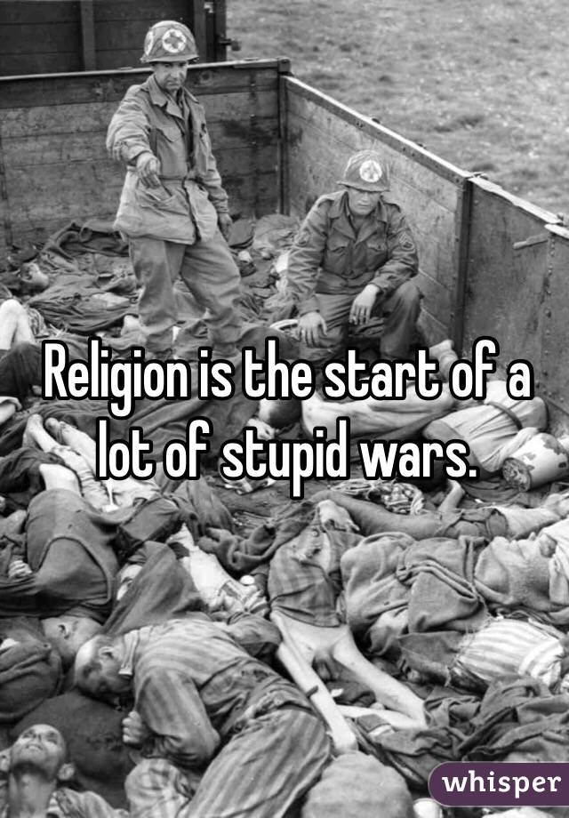 Religion is the start of a lot of stupid wars.