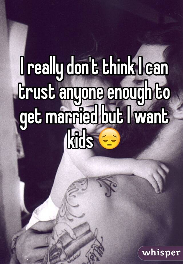 I really don't think I can trust anyone enough to get married but I want kids 😔