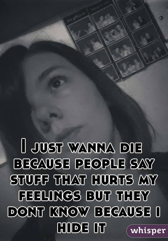 I just wanna die because people say stuff that hurts my feelings but they dont know because i hide it