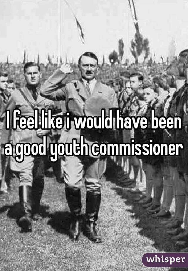 I feel like i would have been a good youth commissioner