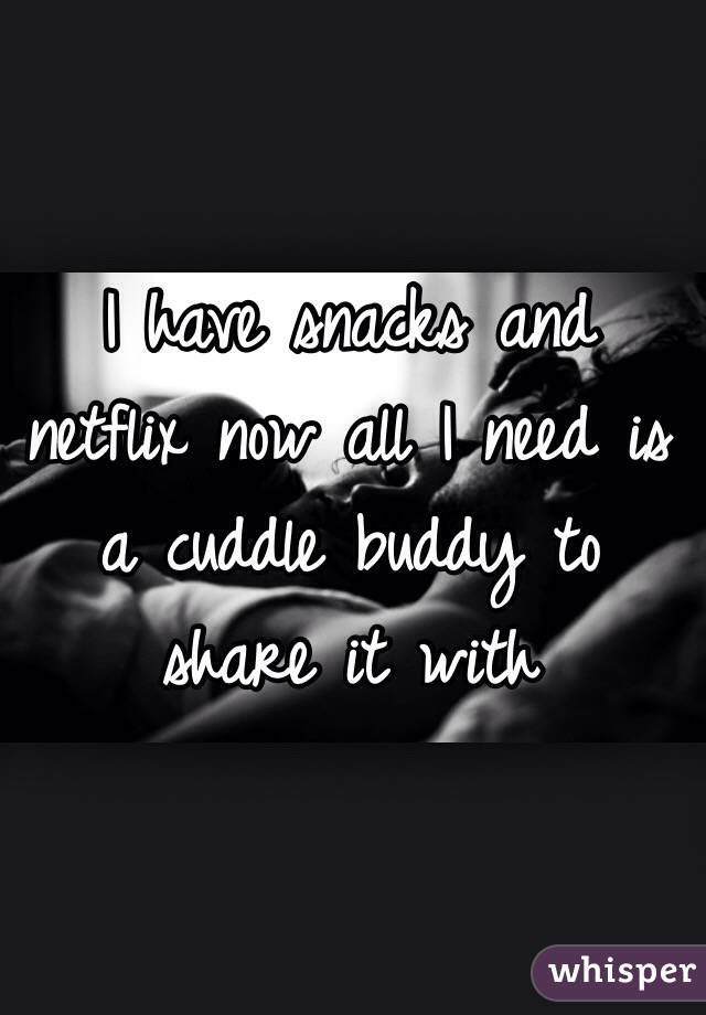 I have snacks and netflix now all I need is a cuddle buddy to share it with