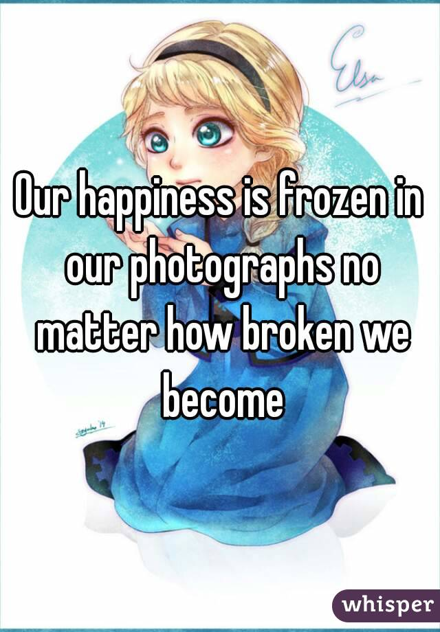 Our happiness is frozen in our photographs no matter how broken we become