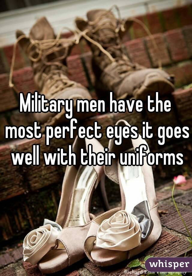 Military men have the most perfect eyes it goes well with their uniforms