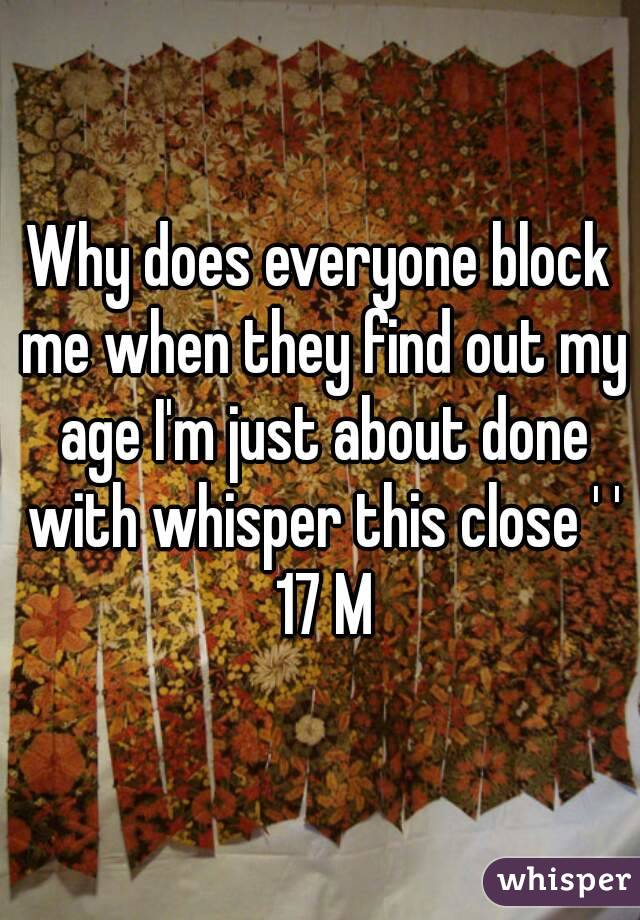 Why does everyone block me when they find out my age I'm just about done with whisper this close ' ' 17 M