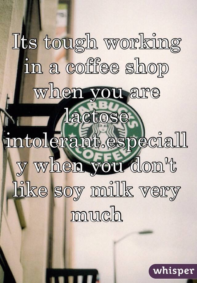 Its tough working in a coffee shop when you are lactose intolerant.especially when you don't like soy milk very much