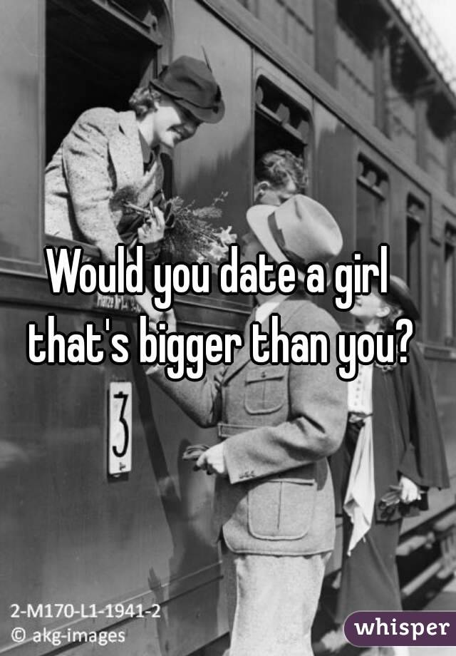 Would you date a girl that's bigger than you?