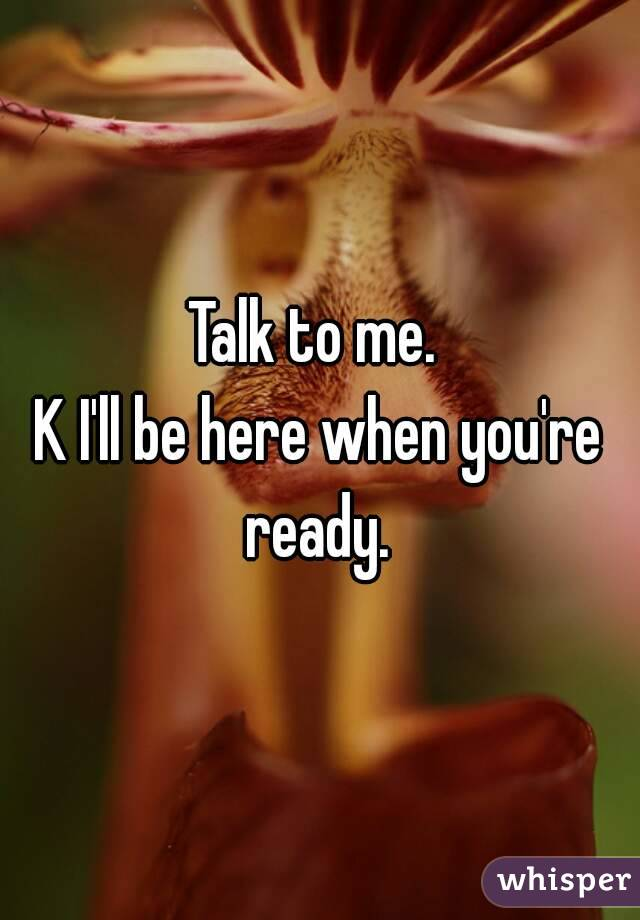 Talk to me.  K I'll be here when you're ready.