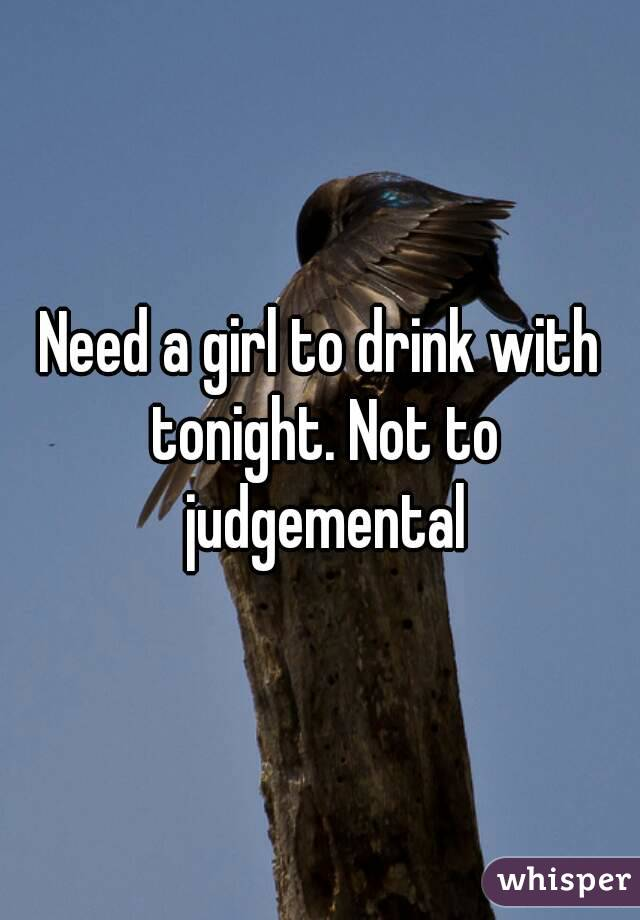 Need a girl to drink with tonight. Not to judgemental