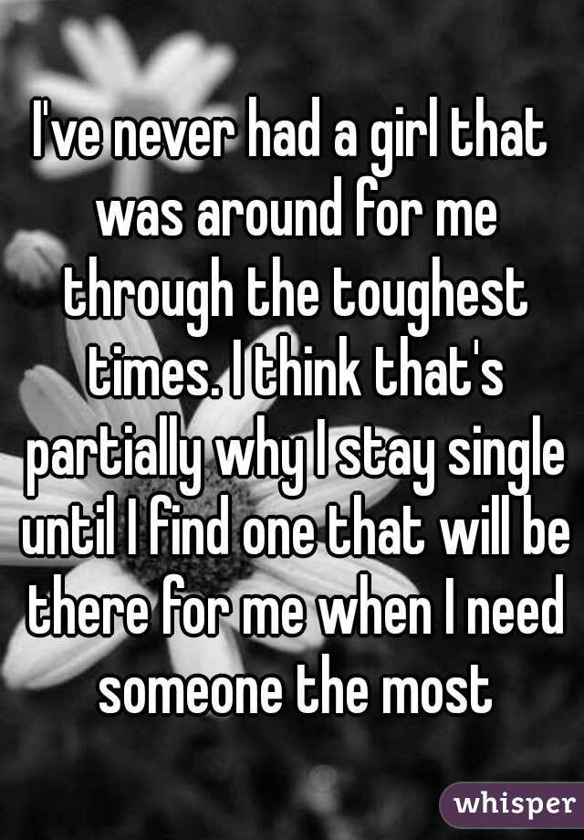 I've never had a girl that was around for me through the toughest times. I think that's partially why I stay single until I find one that will be there for me when I need someone the most