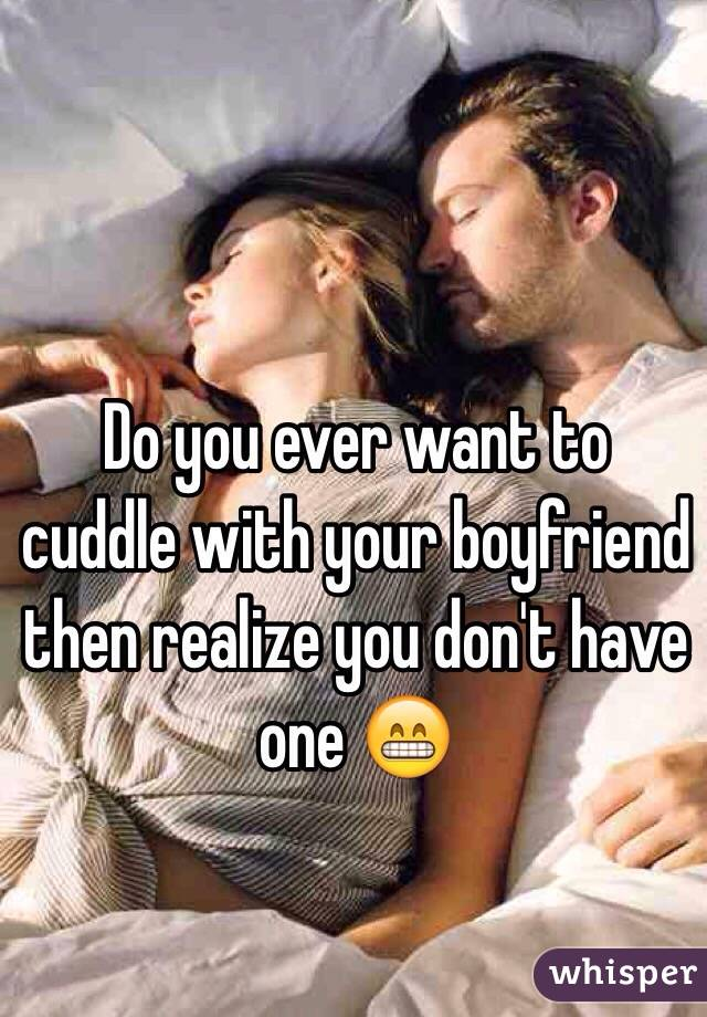 Do you ever want to cuddle with your boyfriend then realize you don't have one 😁