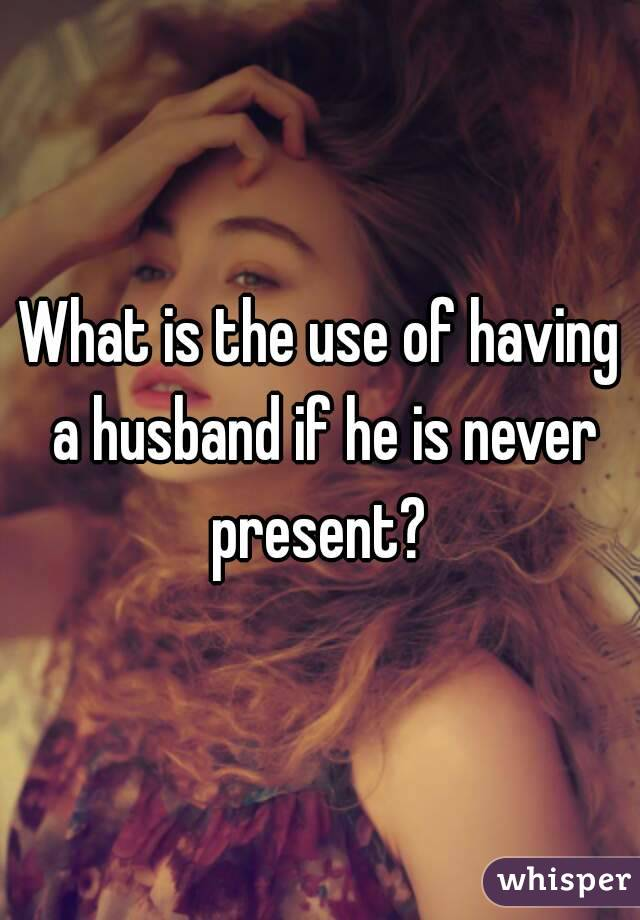 What is the use of having a husband if he is never present?