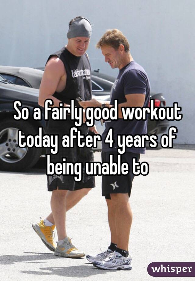 So a fairly good workout today after 4 years of being unable to