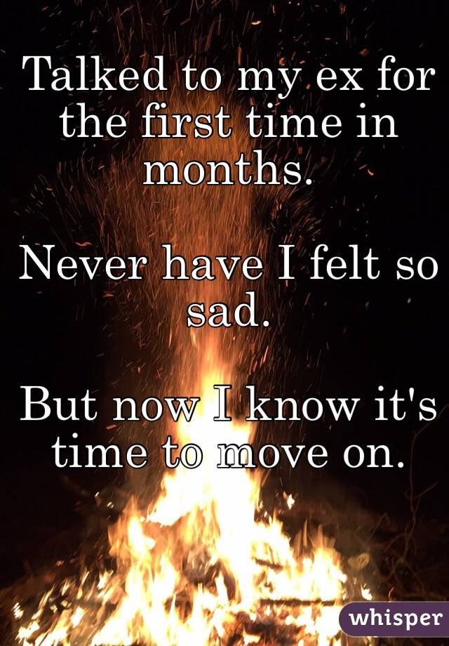 Talked to my ex for the first time in months.   Never have I felt so sad.   But now I know it's time to move on.