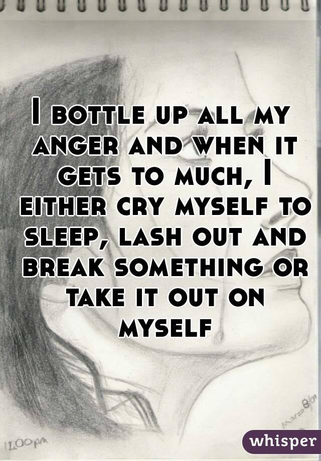 I bottle up all my anger and when it gets to much, I either cry myself to sleep, lash out and break something or take it out on myself