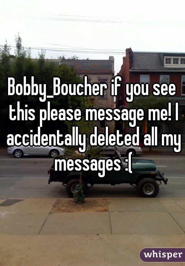 Bobby_Boucher if you see this please message me! I accidentally deleted all my messages :(