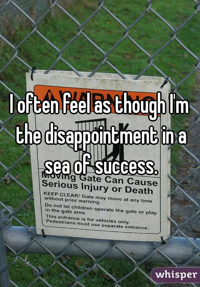 I often feel as though I'm the disappointment in a sea of success.