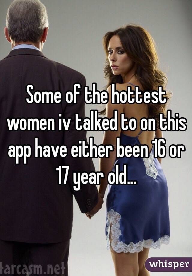 Some of the hottest women iv talked to on this app have either been 16 or 17 year old...