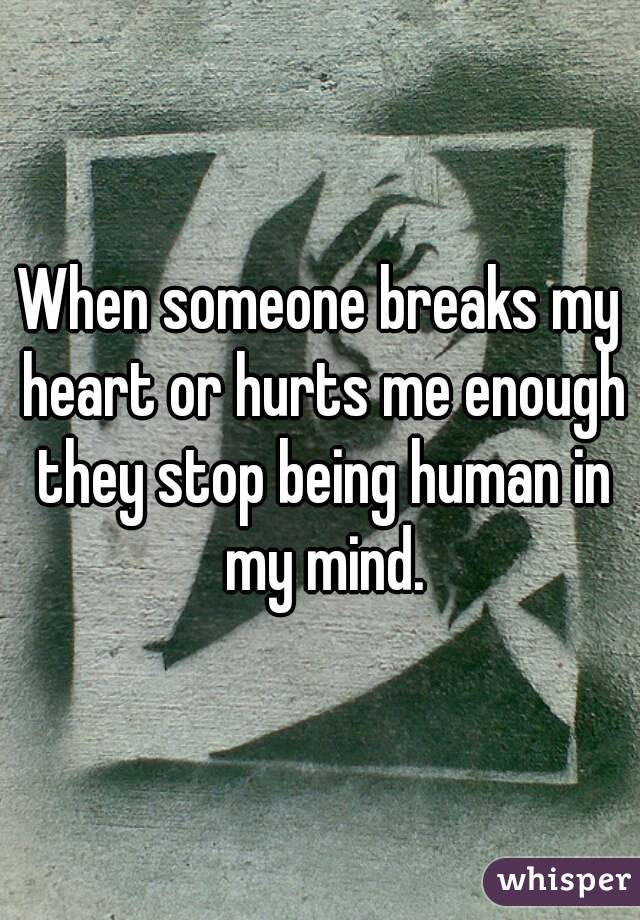 When someone breaks my heart or hurts me enough they stop being human in my mind.