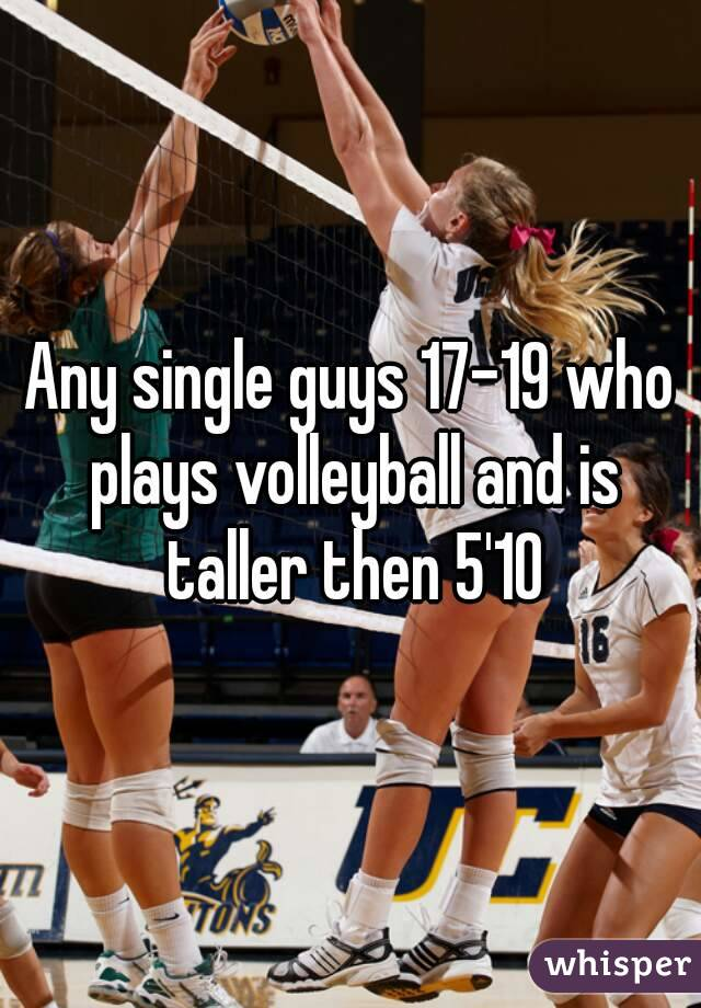 Any single guys 17-19 who plays volleyball and is taller then 5'10