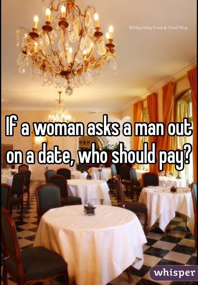 If a woman asks a man out on a date, who should pay?