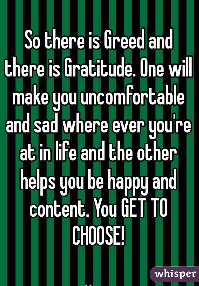 So there is Greed and there is Gratitude. One will make you uncomfortable and sad where ever you're at in life and the other helps you be happy and content. You GET TO CHOOSE!