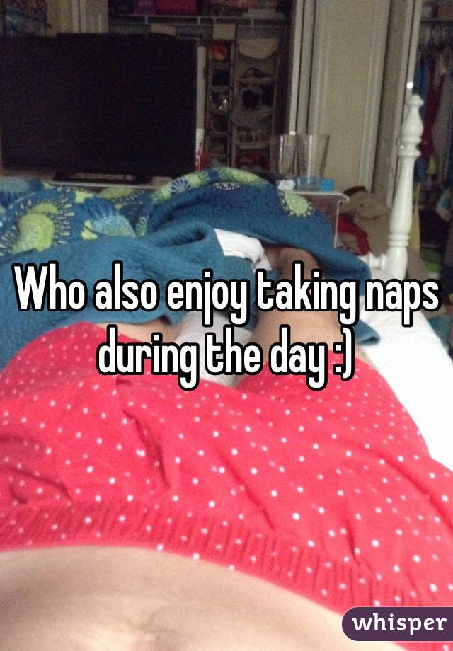 Who also enjoy taking naps during the day :)