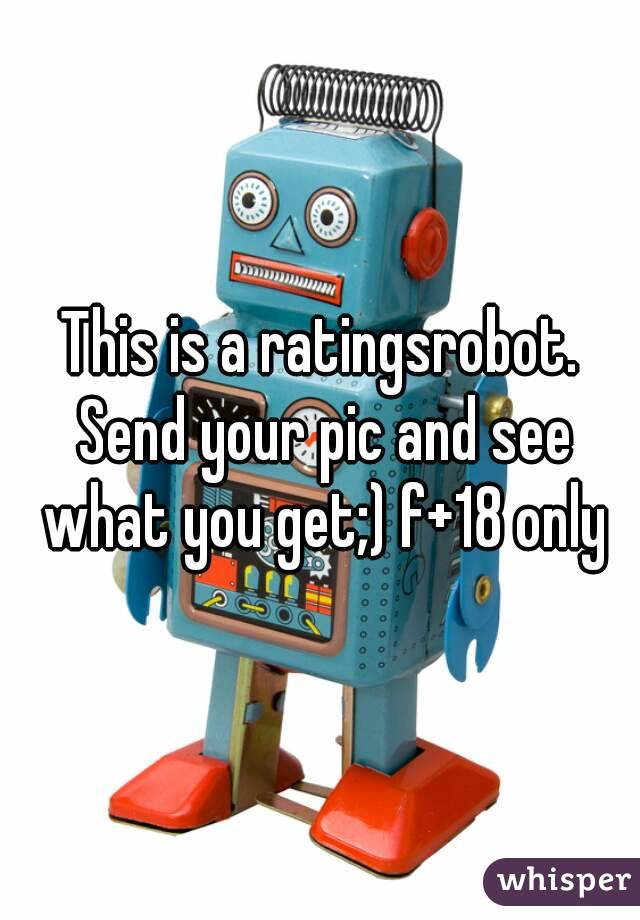 This is a ratingsrobot. Send your pic and see what you get;) f+18 only