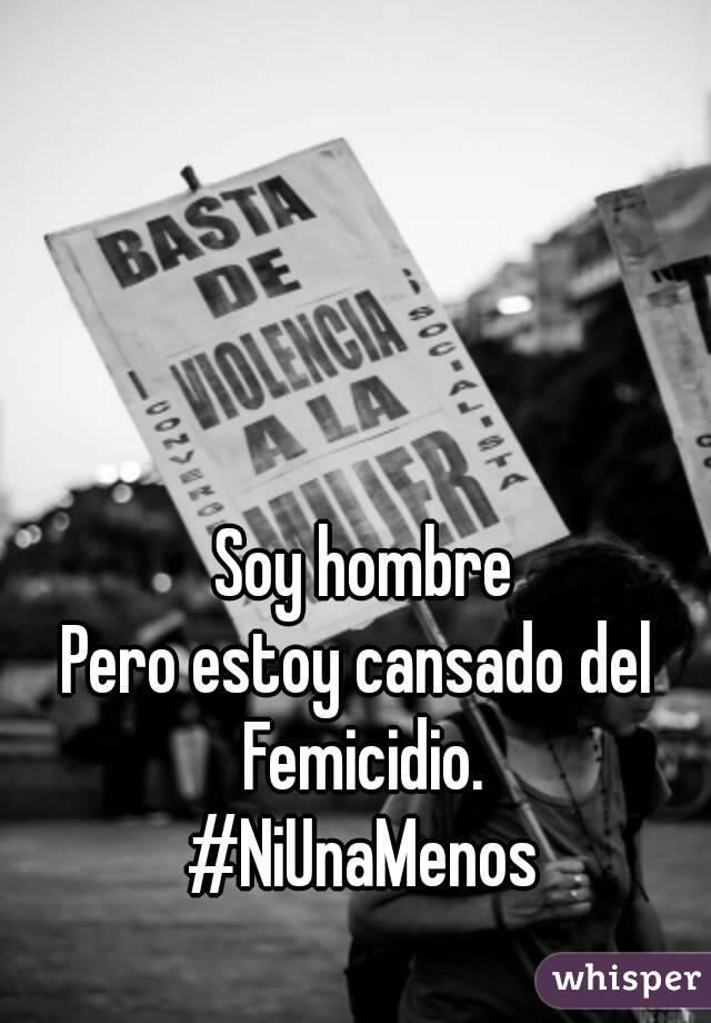Soy hombre Pero estoy cansado del  Femicidio. #NiUnaMenos