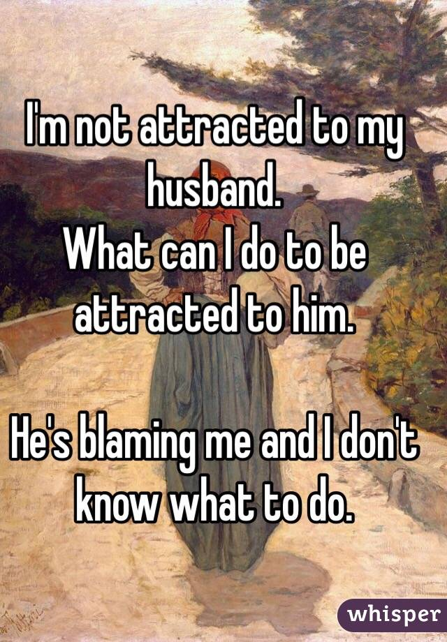 I'm not attracted to my husband. What can I do to be attracted to him.  He's blaming me and I don't know what to do.